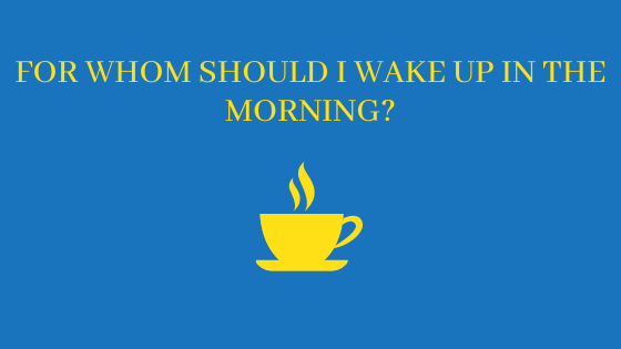 For whom should I wake up in the morning?